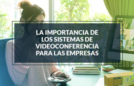 La importancia de los sistemas de videoconferencia para las empresas